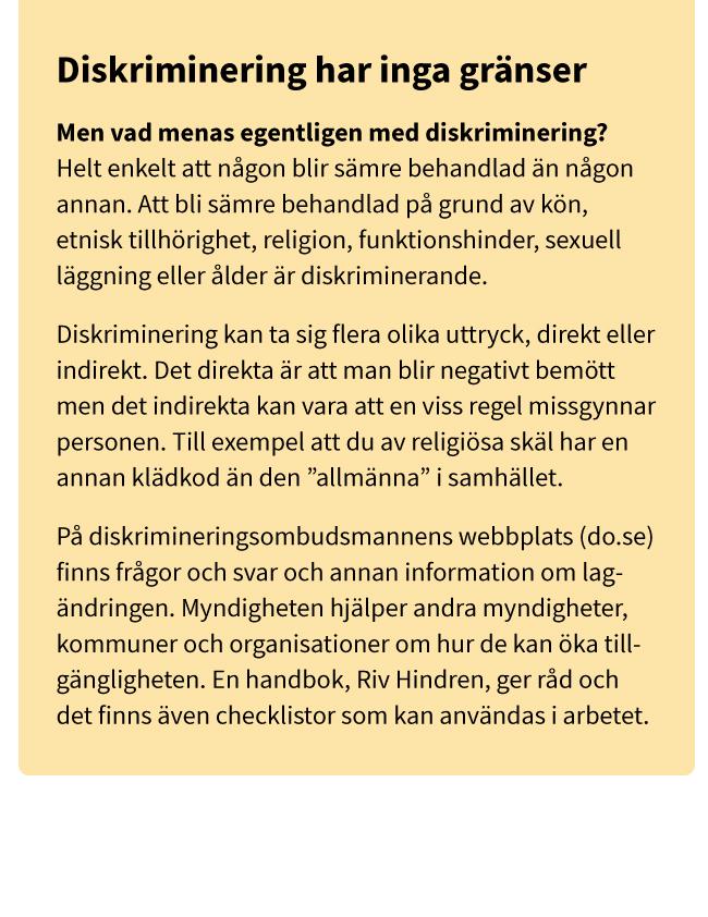 """Diskriminering har inga gränser Men vad menas egentligen med diskriminering? Helt enkelt att någon blir sämre behandlad än någon annan. Att bli sämre behandlad på grund av kön, etnisk tillhörighet, religion, funktionshinder, sexuell läggning eller ålder är diskriminerande. Diskriminering kan ta sig flera olika uttryck, direkt eller indirekt. Det direkta är att man blir negativt bemött men det indirekta kan vara att en viss regel missgynnar personen. Till exempel att du av religiösa skäl har en annan klädkod än den """"allmänna"""" i samhället. På diskrimineringsombudsmannens webbplats (do.se) finns frågor och svar och annan information om lag- ändringen. Myndigheten hjälper andra myndigheter, kommuner och organisationer om hur de kan öka tillgängligheten. En handbok, Riv Hindren, ger råd och det finns även checklistor som kan användas i arbetet."""